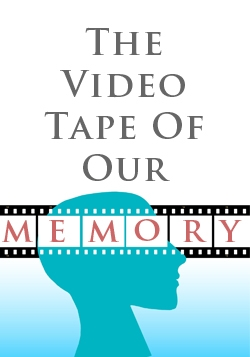 The Video Tape Of Our Memory